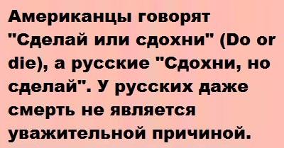 Американцы говорят Сделай или сдохни (Do or die), а русские Сдохни, но сделай. У русских даже смерть не является уважительной причиной...